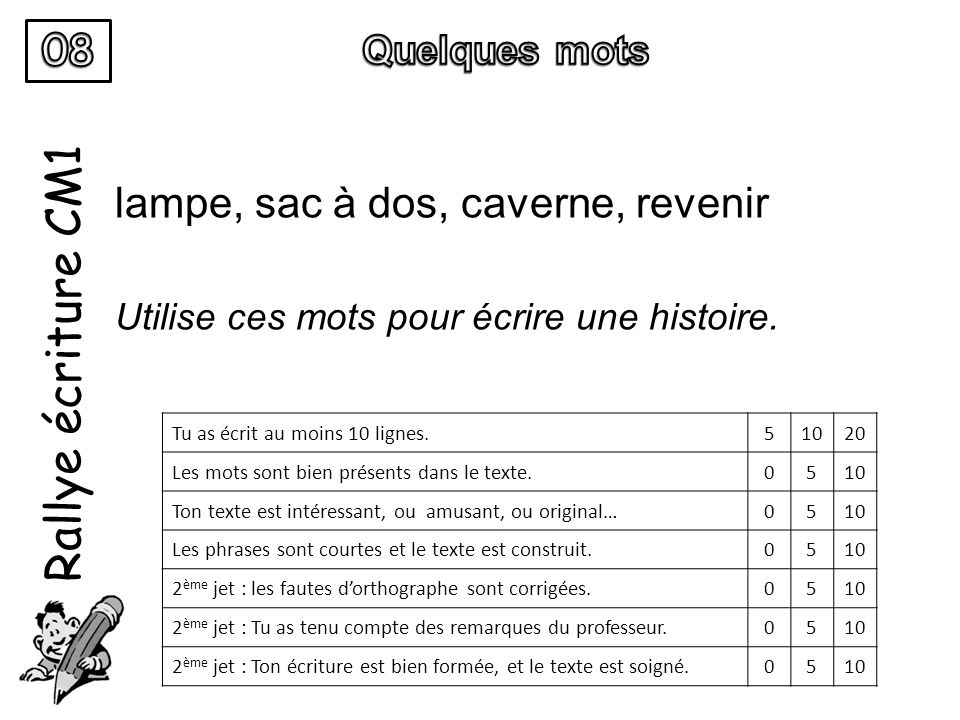 Rallye écriture CM1 lampe, sac à dos, caverne, revenir Utilise ces mots pour écrire une histoire. Tu as écrit au moins 10 lignes.51020 Les mots sont b