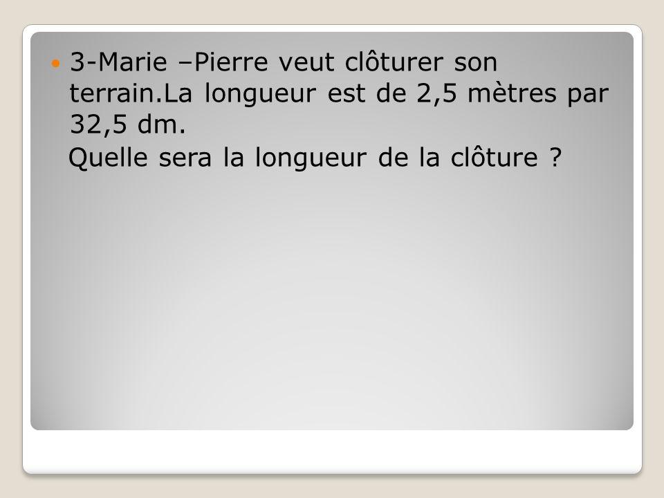 3-Marie –Pierre veut clôturer son terrain.La longueur est de 2,5 mètres par 32,5 dm. Quelle sera la longueur de la clôture ?