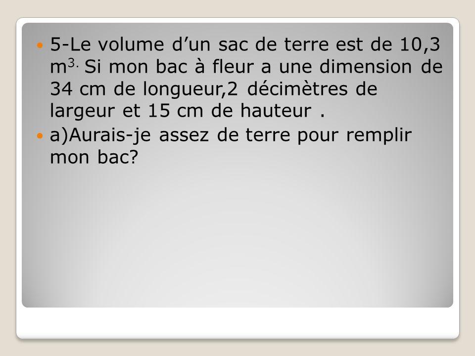 5-Le volume dun sac de terre est de 10,3 m 3. Si mon bac à fleur a une dimension de 34 cm de longueur,2 décimètres de largeur et 15 cm de hauteur. a)A