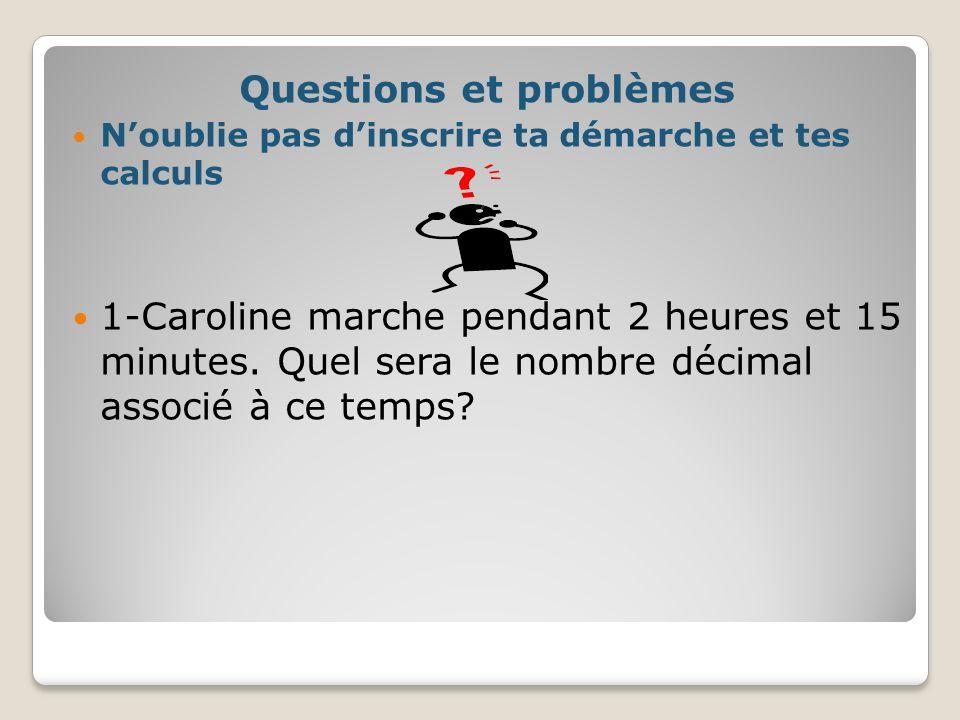 Questions et problèmes Noublie pas dinscrire ta démarche et tes calculs 1-Caroline marche pendant 2 heures et 15 minutes. Quel sera le nombre décimal