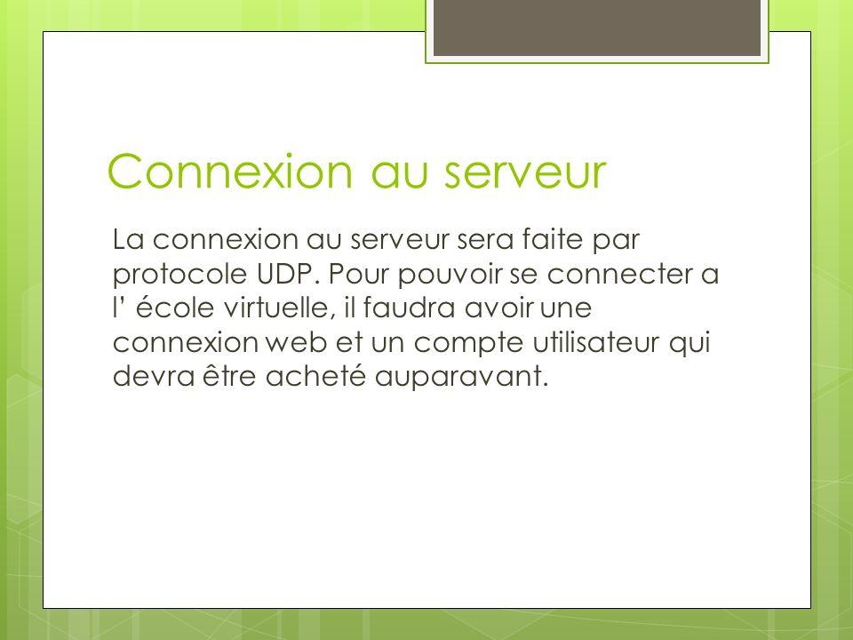 Connexion au serveur La connexion au serveur sera faite par protocole UDP. Pour pouvoir se connecter a l école virtuelle, il faudra avoir une connexio