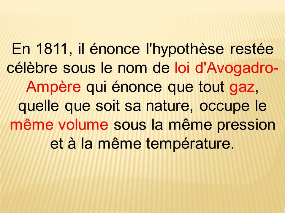 En 1811, il énonce l'hypothèse restée célèbre sous le nom de loi d'Avogadro- Ampère qui énonce que tout gaz, quelle que soit sa nature, occupe le même