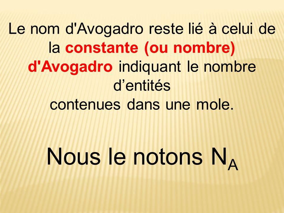 Le nom d'Avogadro reste lié à celui de la constante (ou nombre) d'Avogadro indiquant le nombre dentités contenues dans une mole. Nous le notons N A