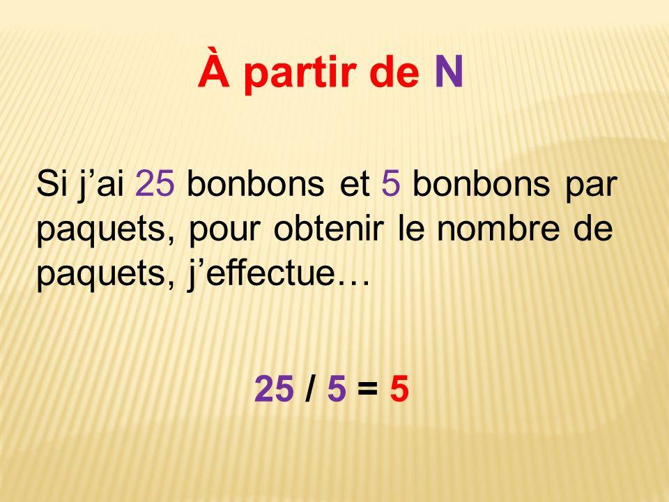 À partir de N Si jai 25 bonbons et 5 bonbons par paquets, pour obtenir le nombre de paquets, jeffectue… 25 / 5 = 5