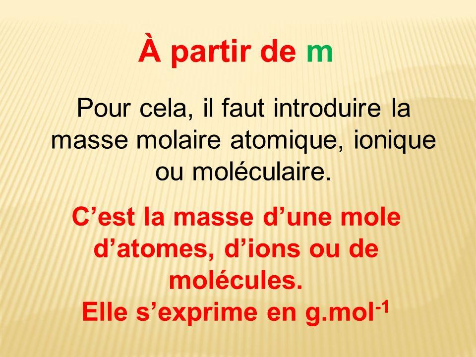 À partir de m Pour cela, il faut introduire la masse molaire atomique, ionique ou moléculaire. Cest la masse dune mole datomes, dions ou de molécules.