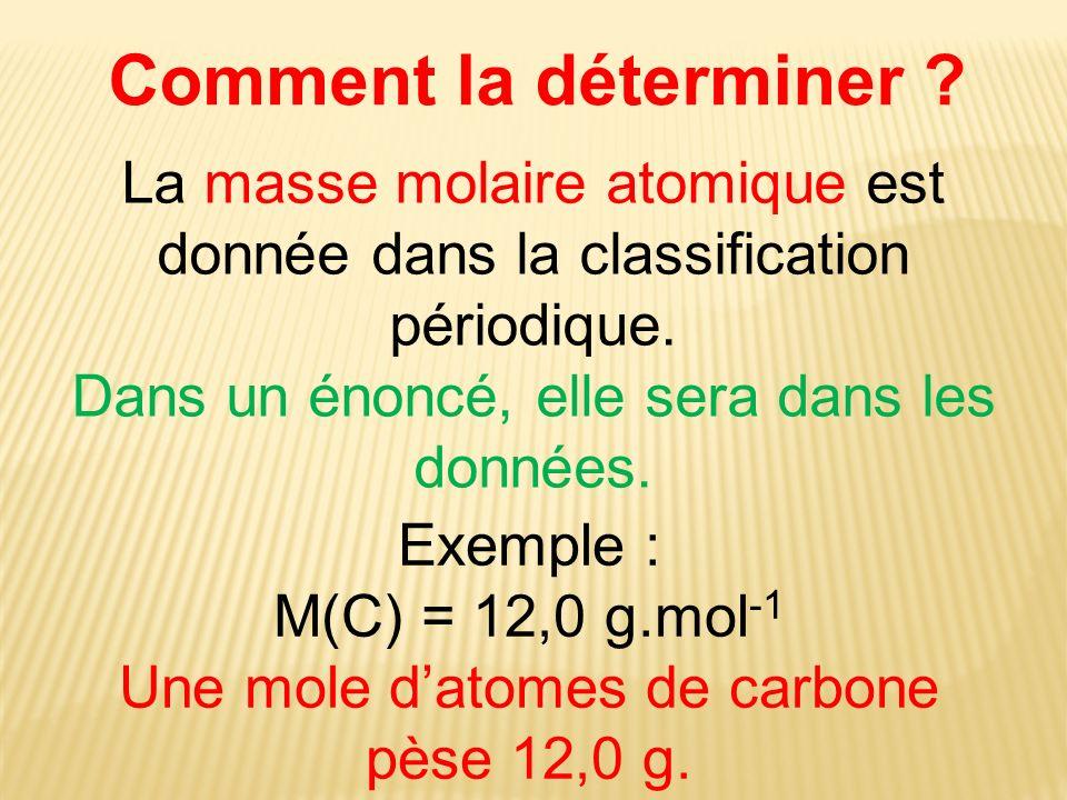 Comment la déterminer ? La masse molaire atomique est donnée dans la classification périodique. Dans un énoncé, elle sera dans les données. Exemple :