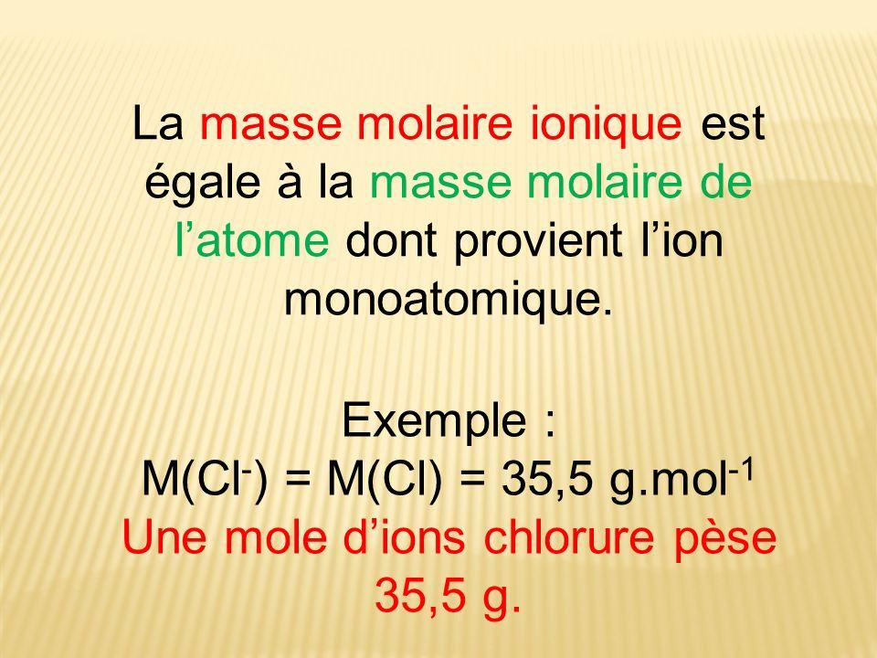 La masse molaire ionique est égale à la masse molaire de latome dont provient lion monoatomique. Exemple : M(Cl - ) = M(Cl) = 35,5 g.mol -1 Une mole d