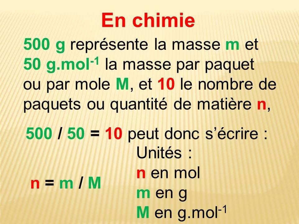 En chimie 500 / 50 = 10 peut donc sécrire : n = m / M Unités : n en mol m en g M en g.mol -1 500 g représente la masse m et 50 g.mol -1 la masse par p