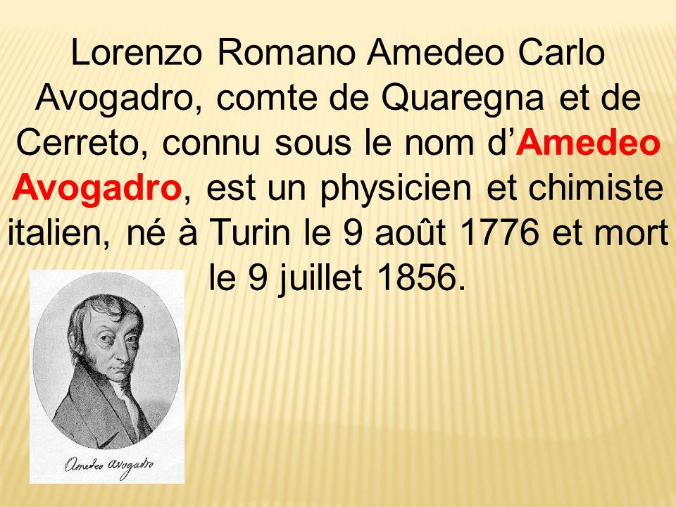 Lorenzo Romano Amedeo Carlo Avogadro, comte de Quaregna et de Cerreto, connu sous le nom dAmedeo Avogadro, est un physicien et chimiste italien, né à