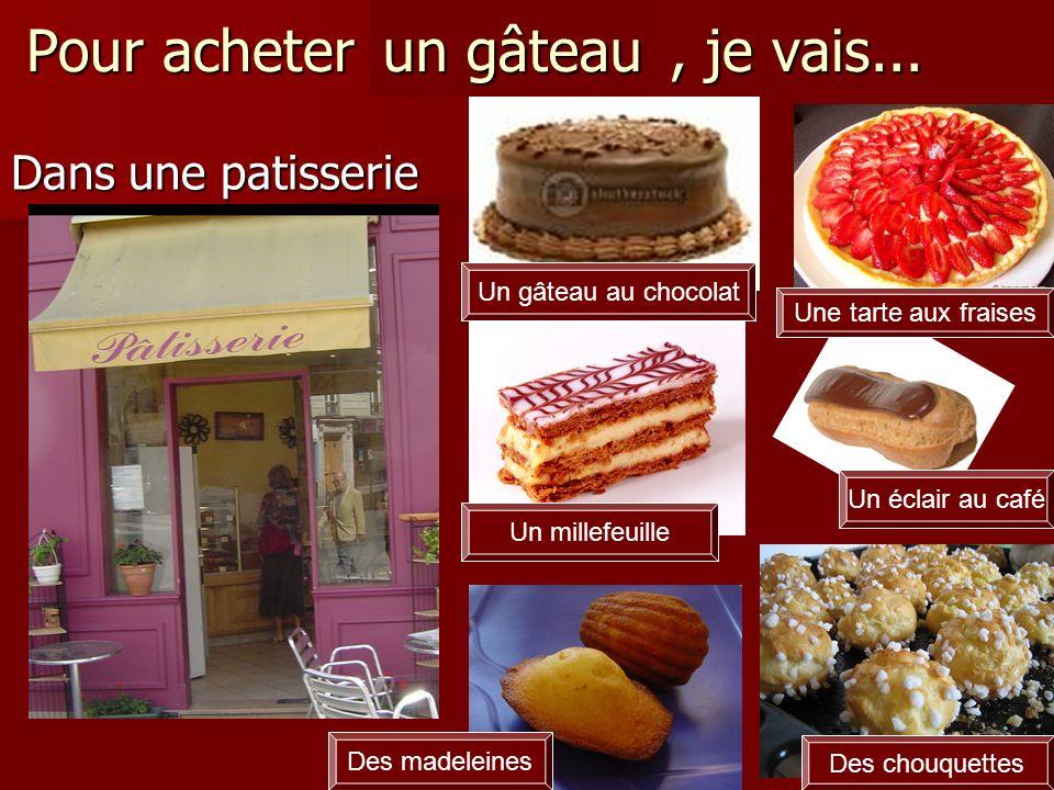 Pour acheter un gâteau, je vais... Dans une patisserie un gâteau Un millefeuille Un éclair au café Une tarte aux fraises Un gâteau au chocolat Des mad