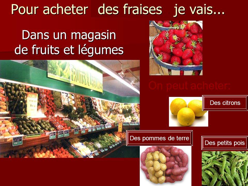 Pour acheter des fraises, je vais... Dans un magasin de fruits et légumes des fraises Des petits pois On peut acheter: Des pommes de terre Des citrons