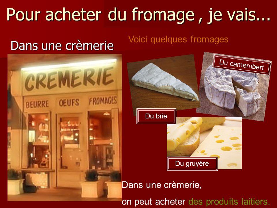 Pour acheter du fromage, je vais... Dans une crèmerie Dans une crèmerie, on peut acheter des produits laitiers. du fromage Du gruyère Voici quelques f