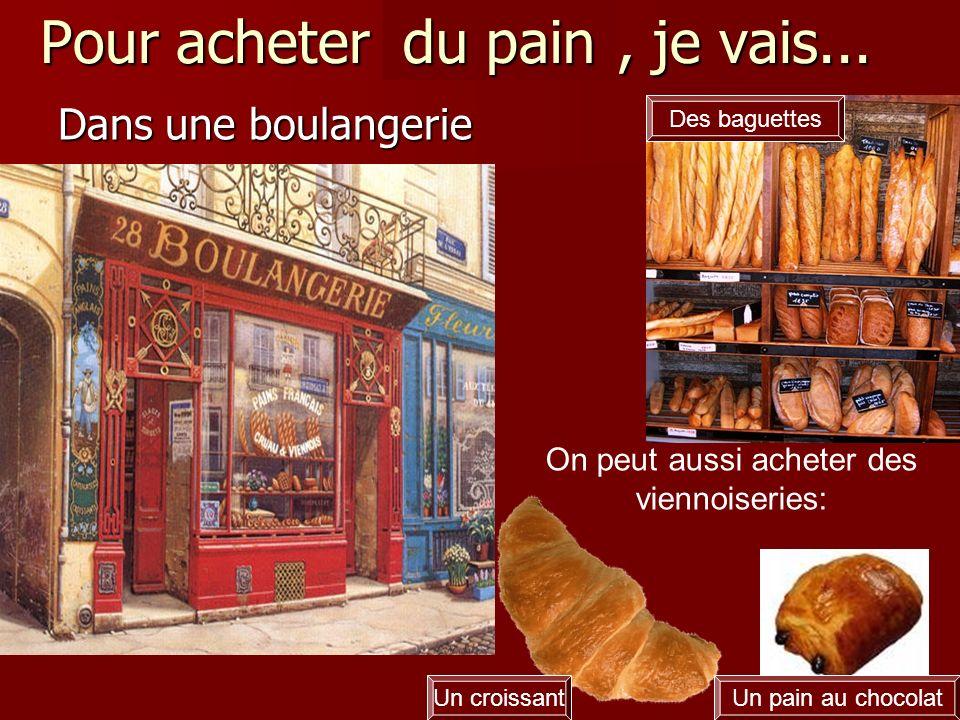 Pour acheter du pain, je vais... Dans une boulangerie Un croissantUn pain au chocolat Des baguettes On peut aussi acheter des viennoiseries: du pain