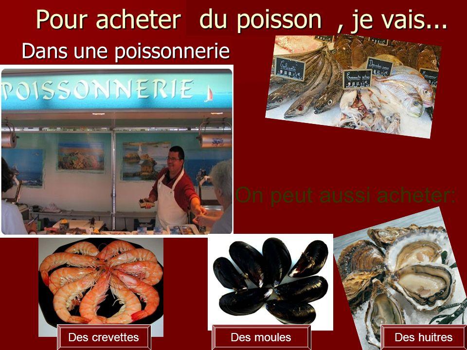 Pour acheter du poisson, je vais... Dans une poissonnerie Des moulesDes huitresDes crevettes du poisson On peut aussi acheter: