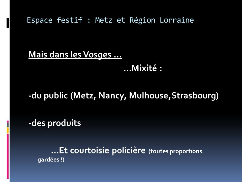 Espace festif : Metz et Région Lorraine Mais dans les Vosges … …Mixité : -du public (Metz, Nancy, Mulhouse,Strasbourg) -des produits …Et courtoisie policière (toutes proportions gardées !)