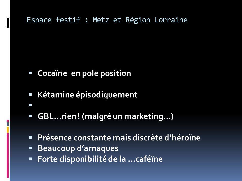 Espace festif : Metz et Région Lorraine Cocaïne en pole position Kétamine épisodiquement GBL…rien .