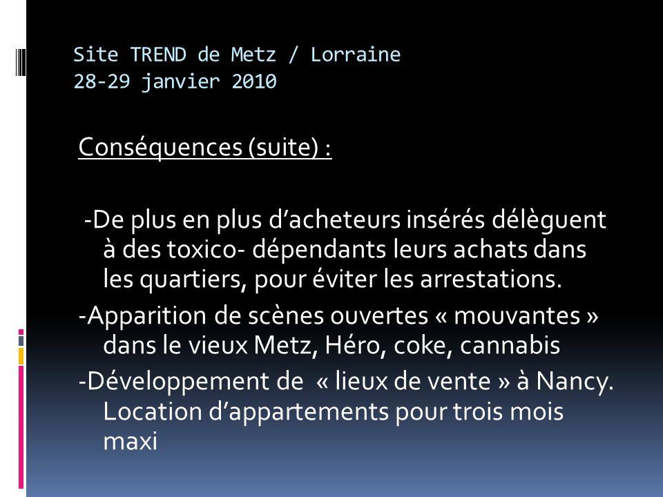Site TREND de Metz / Lorraine 28-29 janvier 2010 Conséquences (suite) : -De plus en plus dacheteurs insérés délèguent à des toxico- dépendants leurs achats dans les quartiers, pour éviter les arrestations.