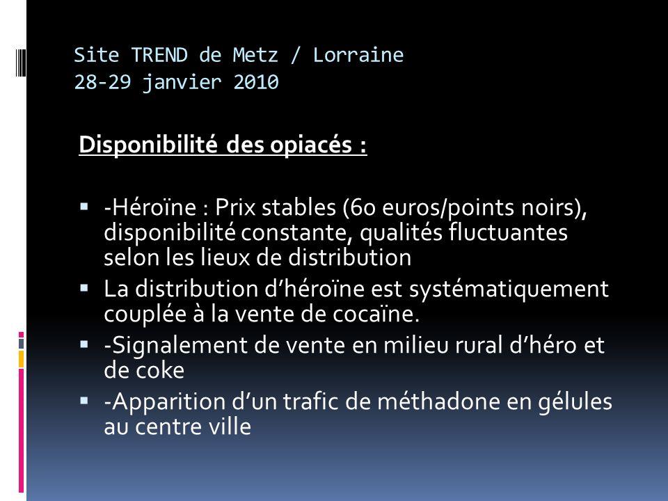 Site TREND de Metz / Lorraine 28-29 janvier 2010 Disponibilité des opiacés : -Héroïne : Prix stables (60 euros/points noirs), disponibilité constante, qualités fluctuantes selon les lieux de distribution La distribution dhéroïne est systématiquement couplée à la vente de cocaïne.