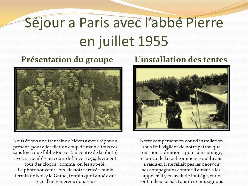Séjour a Paris avec labbé Pierre en juillet 1955 Présentation du groupe Linstallation des tentes Nous étions une trentaine délèves a avoir répondu présent, pour aller filer un coup de main a tous ces sans logis que labbé Pierre (au centre de la photo) avez rassemblé au cours de lhiver 1954,ils étaient tous des clodos, comme on les appelé.
