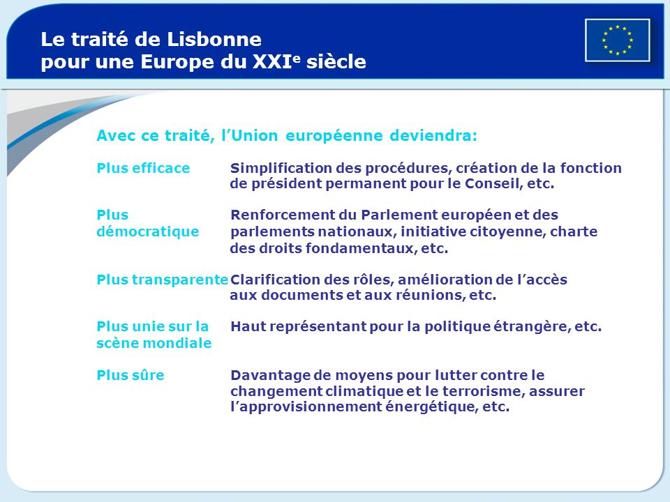 Le traité de Lisbonne pour une Europe du XXI e siècle Avec ce traité, lUnion européenne deviendra: Plus efficace Simplification des procédures, créati