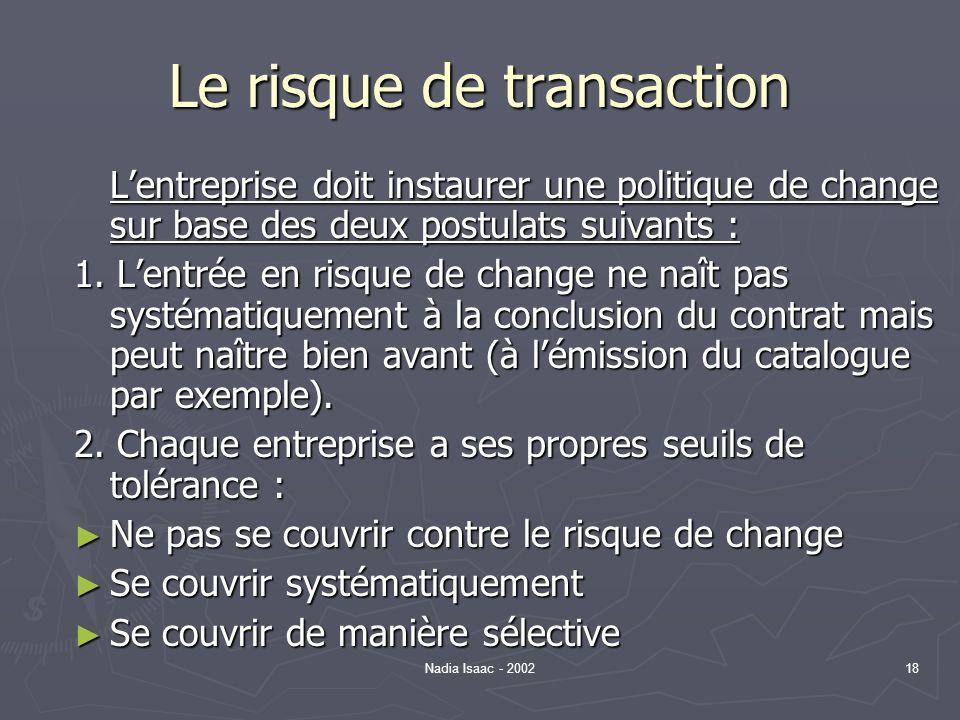 Nadia Isaac - 200218 Le risque de transaction Lentreprise doit instaurer une politique de change sur base des deux postulats suivants : 1. Lentrée en
