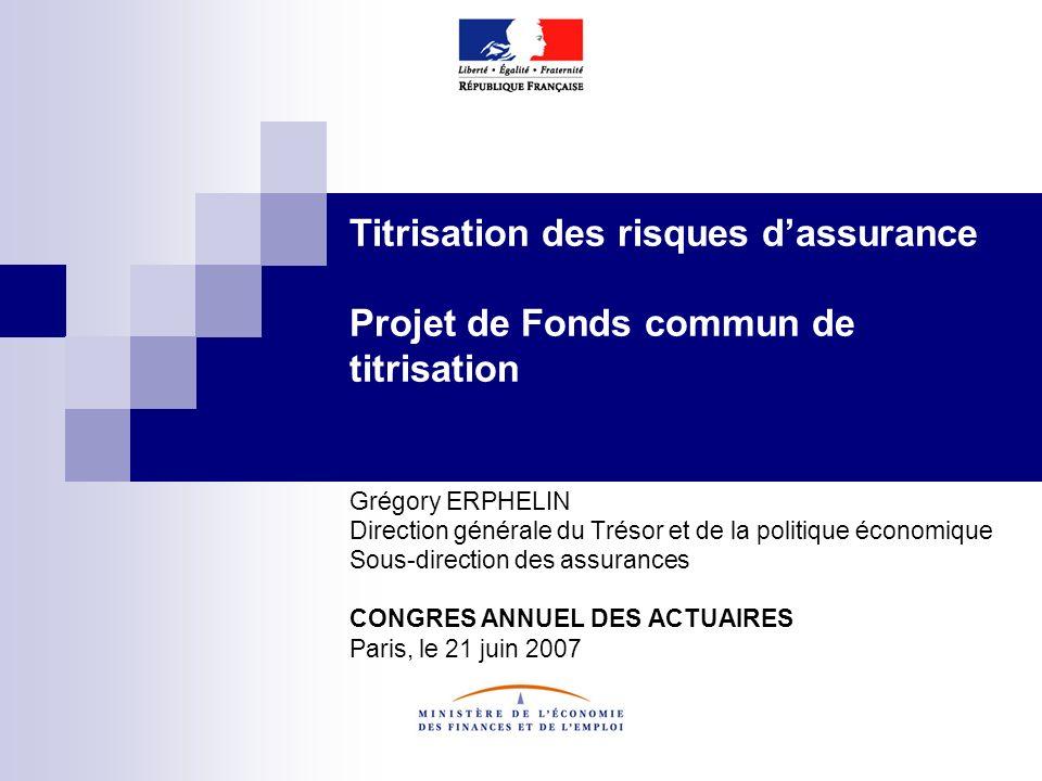 Titrisation des risques dassurance Projet de Fonds commun de titrisation Grégory ERPHELIN Direction générale du Trésor et de la politique économique S