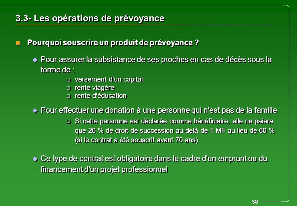 38 3.3- Les opérations de prévoyance u Pour assurer la subsistance de ses proches en cas de décès sous la forme de : q versement d'un capital q rente