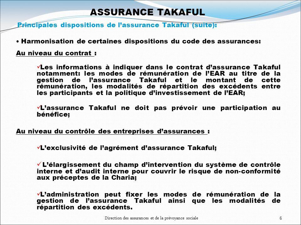 Direction des assurances et de la prévoyance sociale6 ASSURANCE TAKAFUL Principales dispositions de lassurance Takaful (suite): Harmonisation de certa