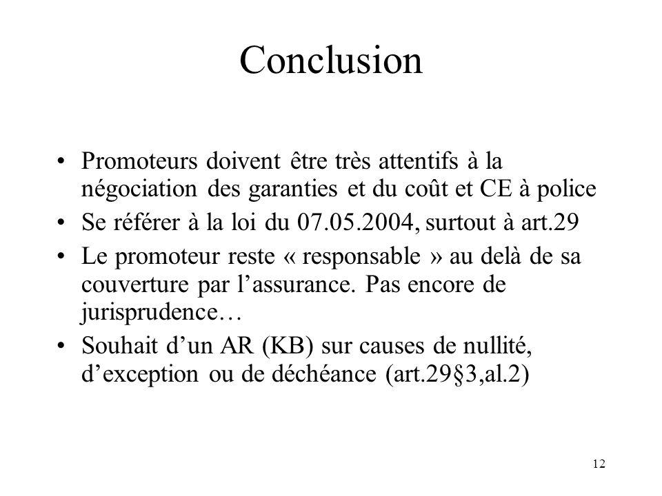 12 Conclusion Promoteurs doivent être très attentifs à la négociation des garanties et du coût et CE à police Se référer à la loi du 07.05.2004, surtout à art.29 Le promoteur reste « responsable » au delà de sa couverture par lassurance.