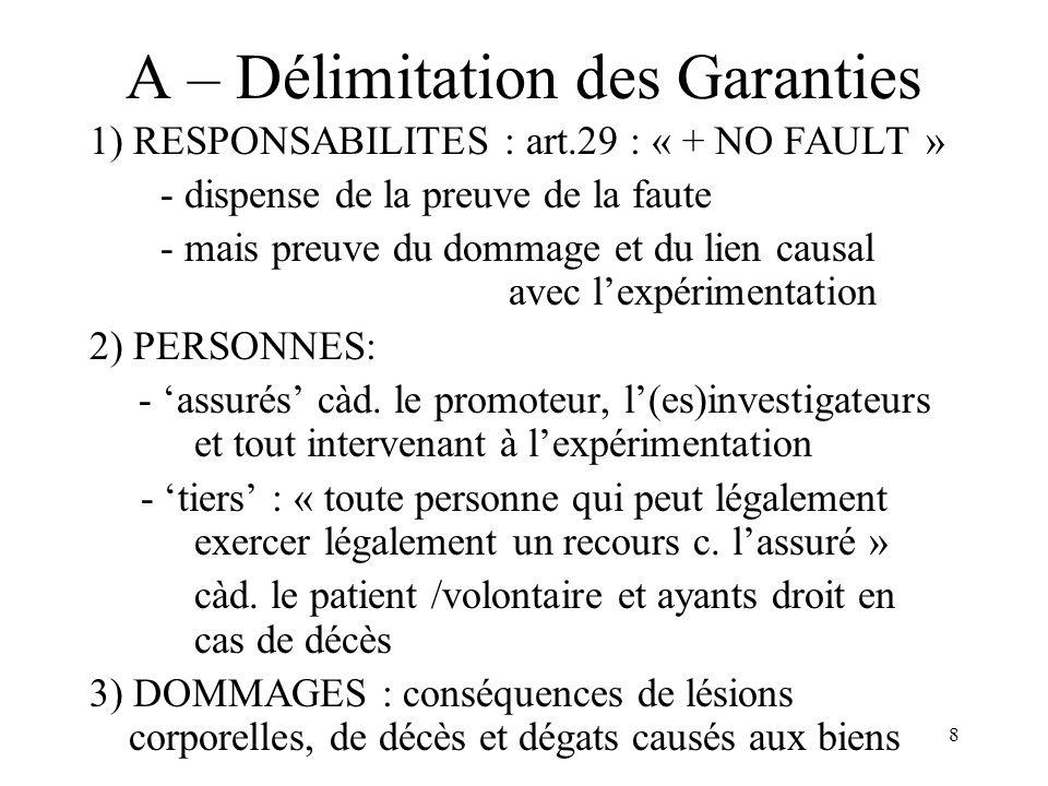 8 A – Délimitation des Garanties 1) RESPONSABILITES : art.29 : « + NO FAULT » - dispense de la preuve de la faute - mais preuve du dommage et du lien causal avec lexpérimentation 2) PERSONNES: - assurés càd.