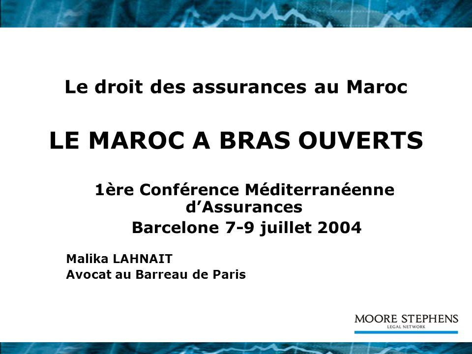 Le droit des assurances au Maroc LE MAROC A BRAS OUVERTS 1ère Conférence Méditerranéenne dAssurances Barcelone 7-9 juillet 2004 Malika LAHNAIT Avocat au Barreau de Paris