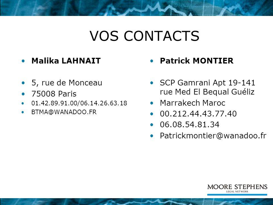 VOS CONTACTS Malika LAHNAIT 5, rue de Monceau 75008 Paris 01.42.89.91.00/06.14.26.63.18 BTMA@WANADOO.FR Patrick MONTIER SCP Gamrani Apt 19-141 rue Med El Bequal Guéliz Marrakech Maroc 00.212.44.43.77.40 06.08.54.81.34 Patrickmontier@wanadoo.fr