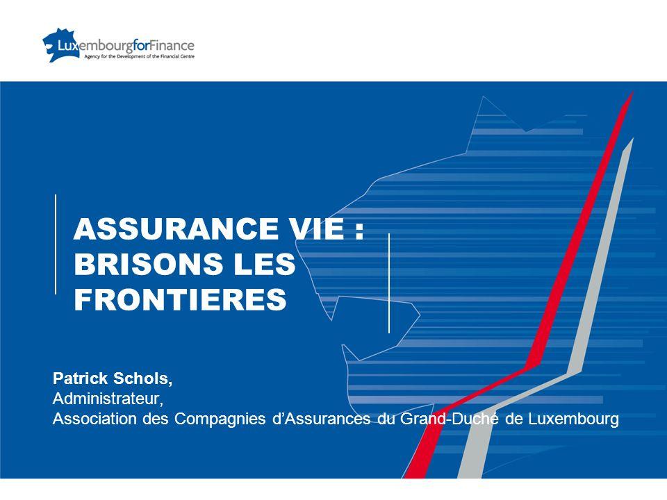 ASSURANCE VIE : BRISONS LES FRONTIERES Patrick Schols, Administrateur, Association des Compagnies dAssurances du Grand-Duché de Luxembourg