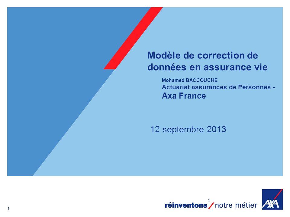 1 1 Modèle de correction de données en assurance vie Mohamed BACCOUCHE Actuariat assurances de Personnes - Axa France 12 septembre 2013