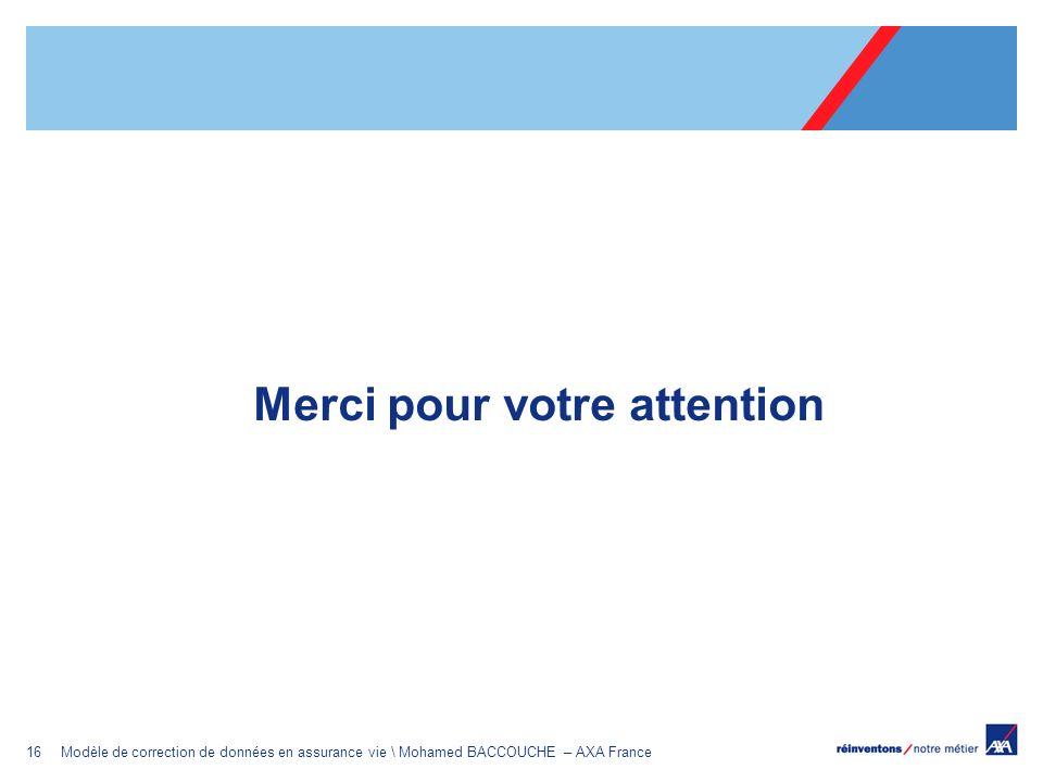 16Modèle de correction de données en assurance vie \ Mohamed BACCOUCHE – AXA France Merci pour votre attention