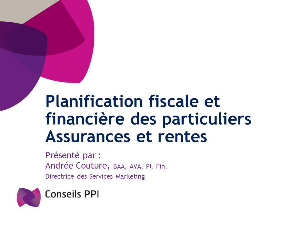 Planification fiscale et financière des particuliers Assurances et rentes Présenté par : Andrée Couture, BAA, AVA, Pl. Fin. Directrice des Services Ma