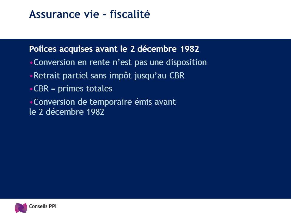 Assurance vie – fiscalité Polices acquises avant le 2 décembre 1982 Conversion en rente nest pas une disposition Retrait partiel sans impôt jusquau CB