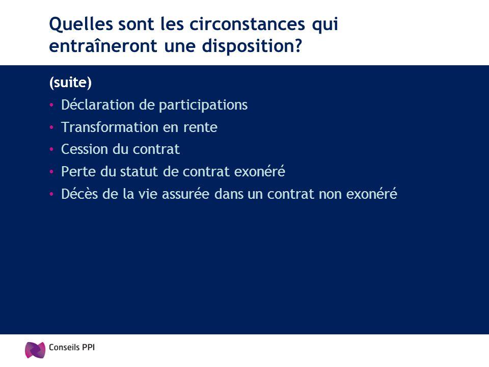 Quelles sont les circonstances qui entraîneront une disposition? (suite) Déclaration de participations Transformation en rente Cession du contrat Pert
