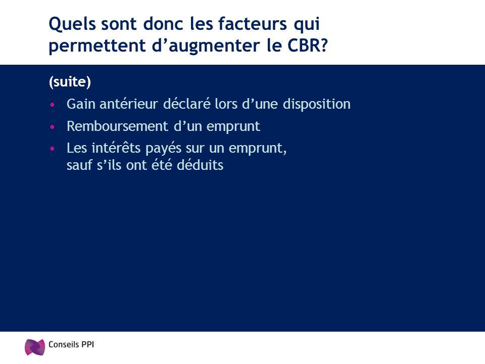 Quels sont donc les facteurs qui permettent daugmenter le CBR? (suite) Gain antérieur déclaré lors dune disposition Remboursement dun emprunt Les inté