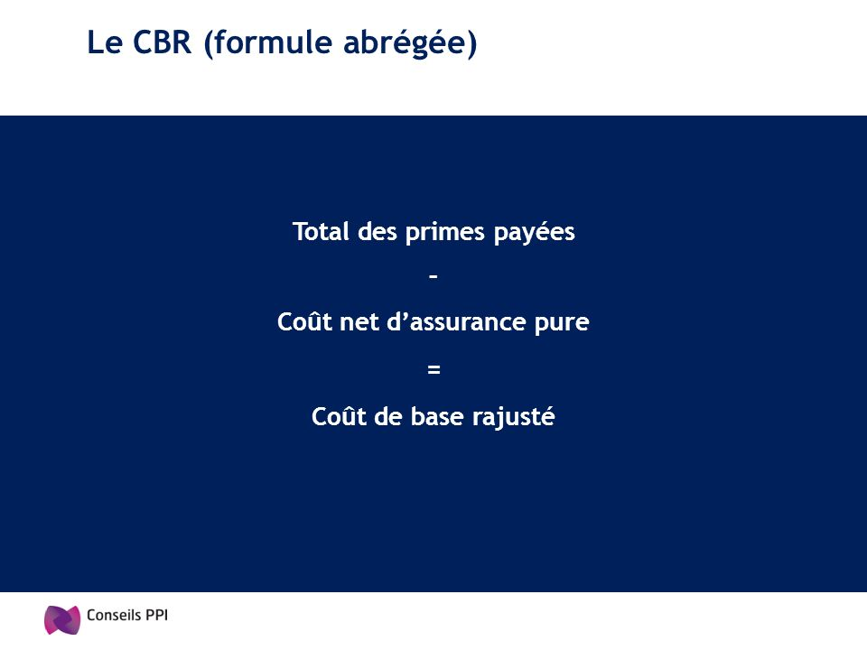 Le CBR (formule abrégée) Total des primes payées – Coût net dassurance pure = Coût de base rajusté