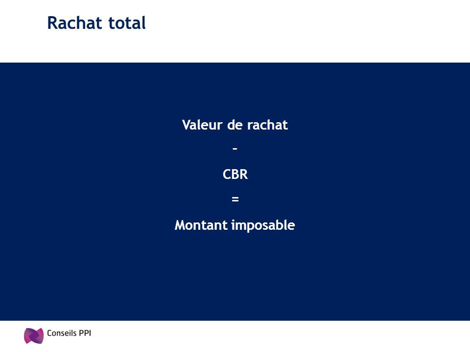 Rachat total Valeur de rachat – = Montant imposable CBR