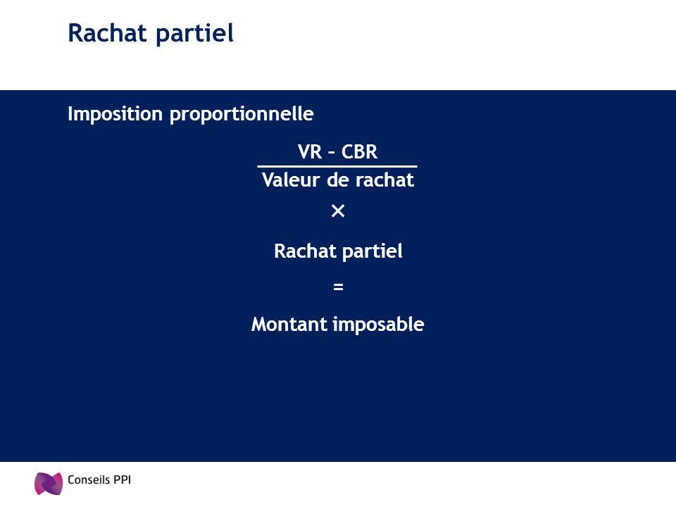Rachat partiel Imposition proportionnelle Rachat partiel VR – CBR = Montant imposable Valeur de rachat