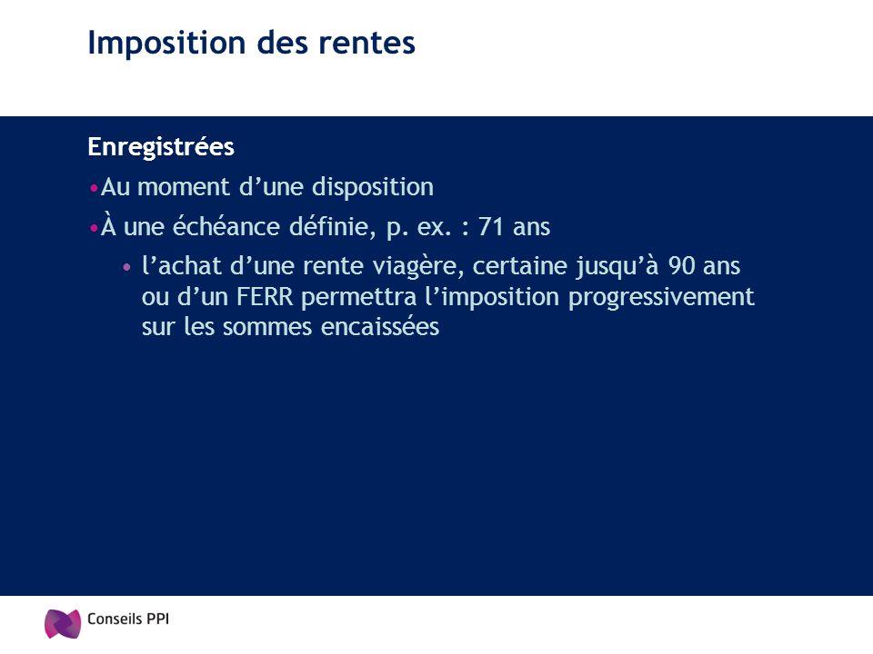 Imposition des rentes Enregistrées Au moment dune disposition À une échéance définie, p. ex. : 71 ans lachat dune rente viagère, certaine jusquà 90 an