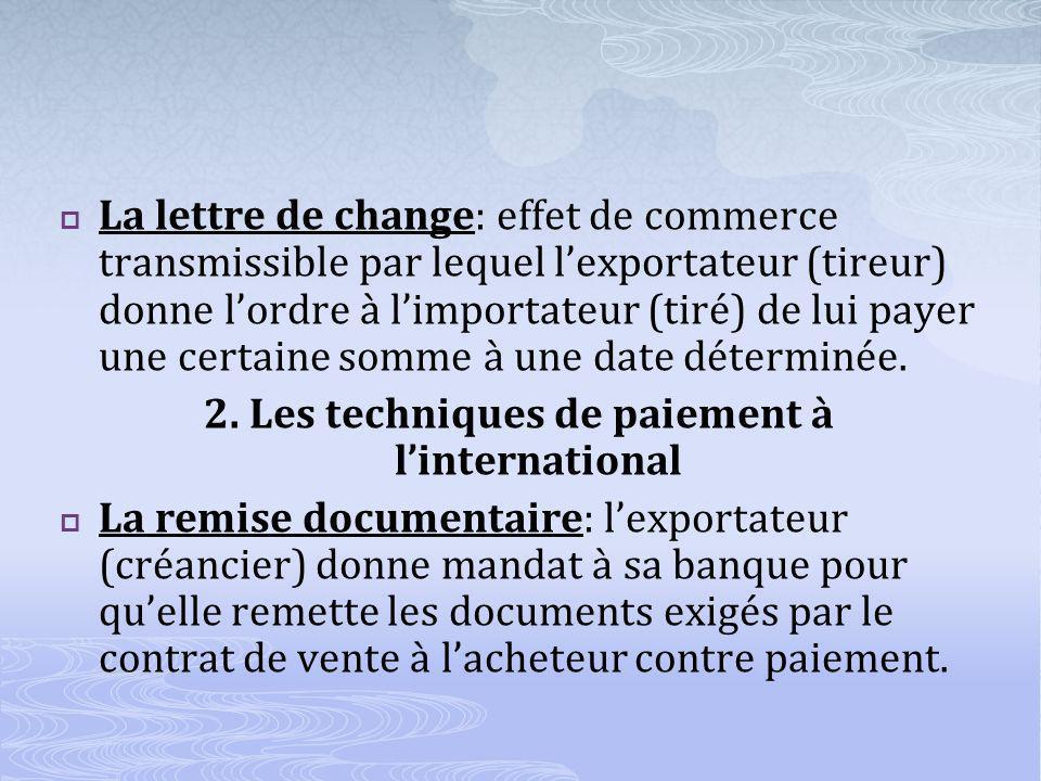 La lettre de change: effet de commerce transmissible par lequel lexportateur (tireur) donne lordre à limportateur (tiré) de lui payer une certaine somme à une date déterminée.