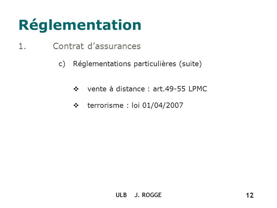 ULB J. ROGGE 12 Réglementation 1.Contrat dassurances c)Réglementations particulières (suite) vente à distance : art.49-55 LPMC terrorisme : loi 01/04/