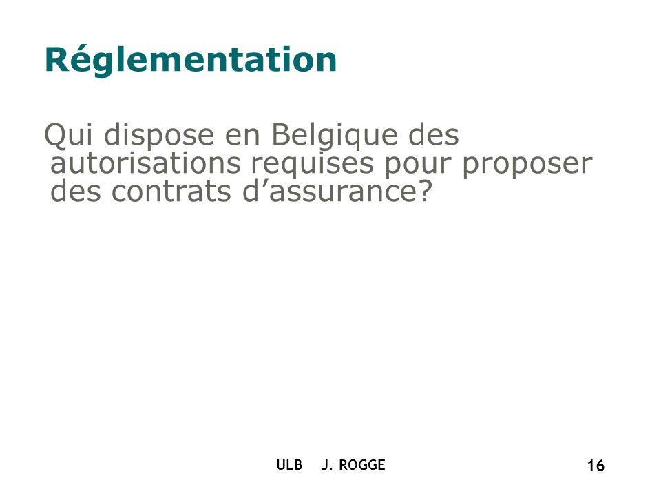 Réglementation Qui dispose en Belgique des autorisations requises pour proposer des contrats dassurance? ULB J. ROGGE 16