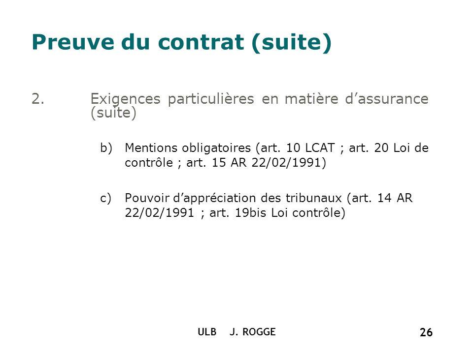 ULB J. ROGGE 26 Preuve du contrat (suite) 2.Exigences particulières en matière dassurance (suite) b)Mentions obligatoires (art. 10 LCAT ; art. 20 Loi