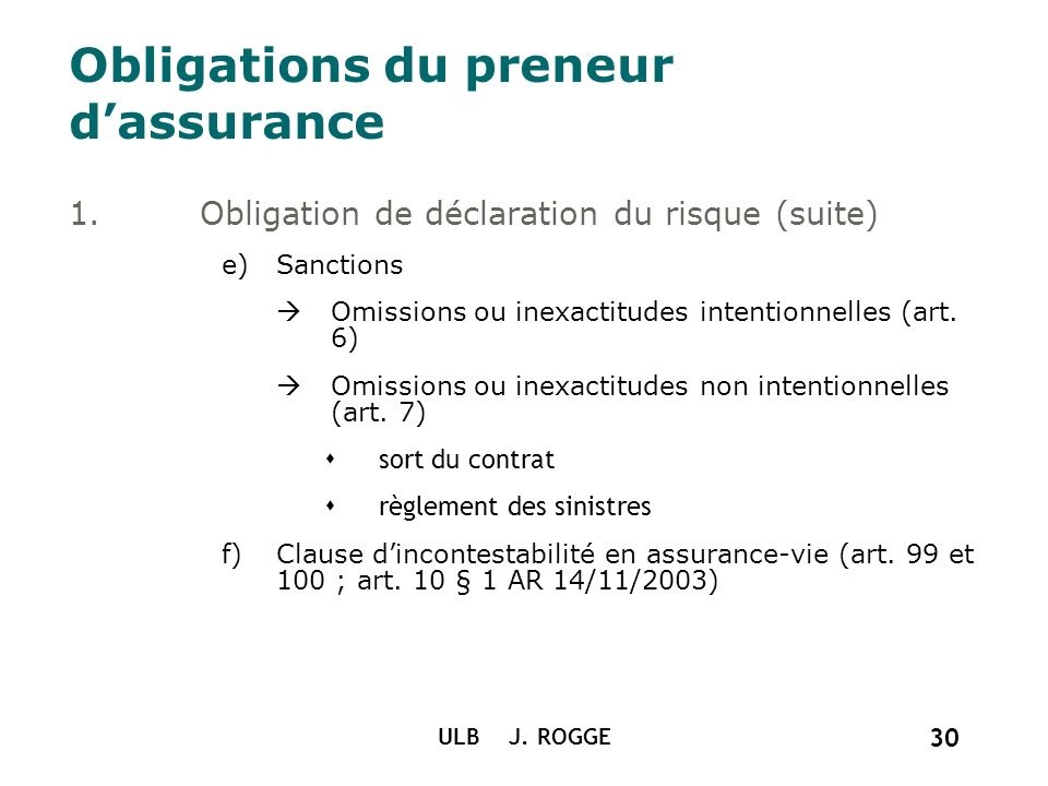 ULB J. ROGGE 30 Obligations du preneur dassurance 1.Obligation de déclaration du risque (suite) e)Sanctions Omissions ou inexactitudes intentionnelles