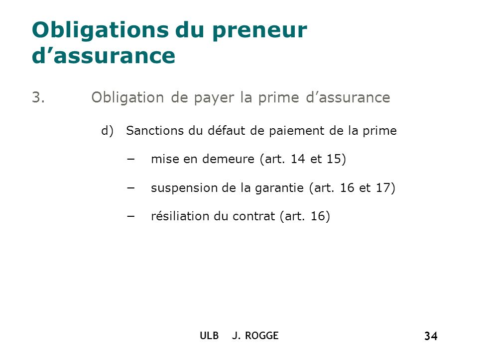 ULB J. ROGGE 34 Obligations du preneur dassurance 3.Obligation de payer la prime dassurance d)Sanctions du défaut de paiement de la prime mise en deme