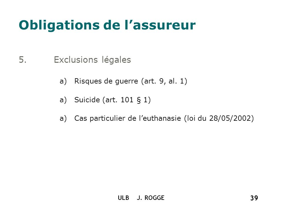 ULB J. ROGGE 39 Obligations de lassureur 5.Exclusions légales a)Risques de guerre (art. 9, al. 1) a)Suicide (art. 101 § 1) a)Cas particulier de leutha